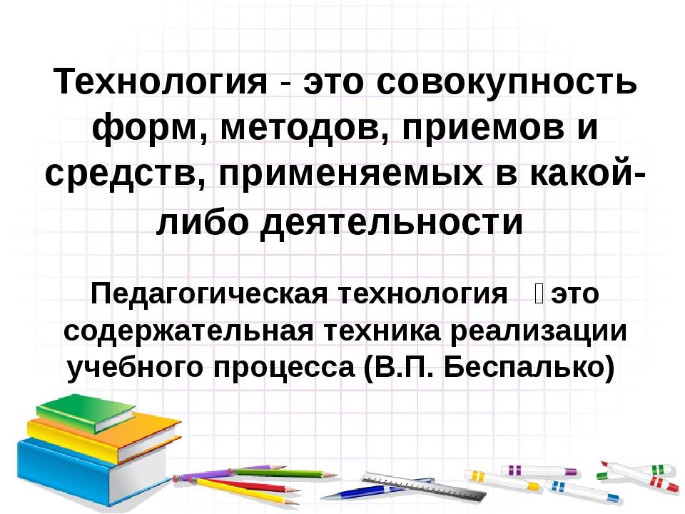 Технология - это совокупность форм, методов, приемов и средств, применяемых в...