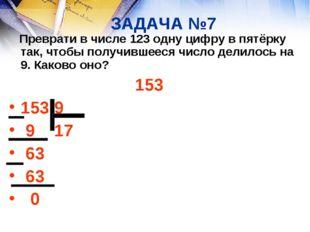 ЗАДАЧА №7 Преврати в числе 123 одну цифру в пятёрку так, чтобы получившееся ч
