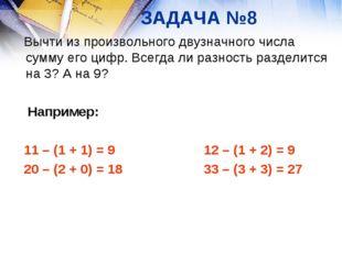 ЗАДАЧА №8 Вычти из произвольного двузначного числа сумму его цифр. Всегда ли