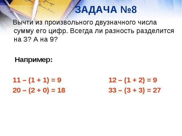 ЗАДАЧА №8 Вычти из произвольного двузначного числа сумму его цифр. Всегда ли...