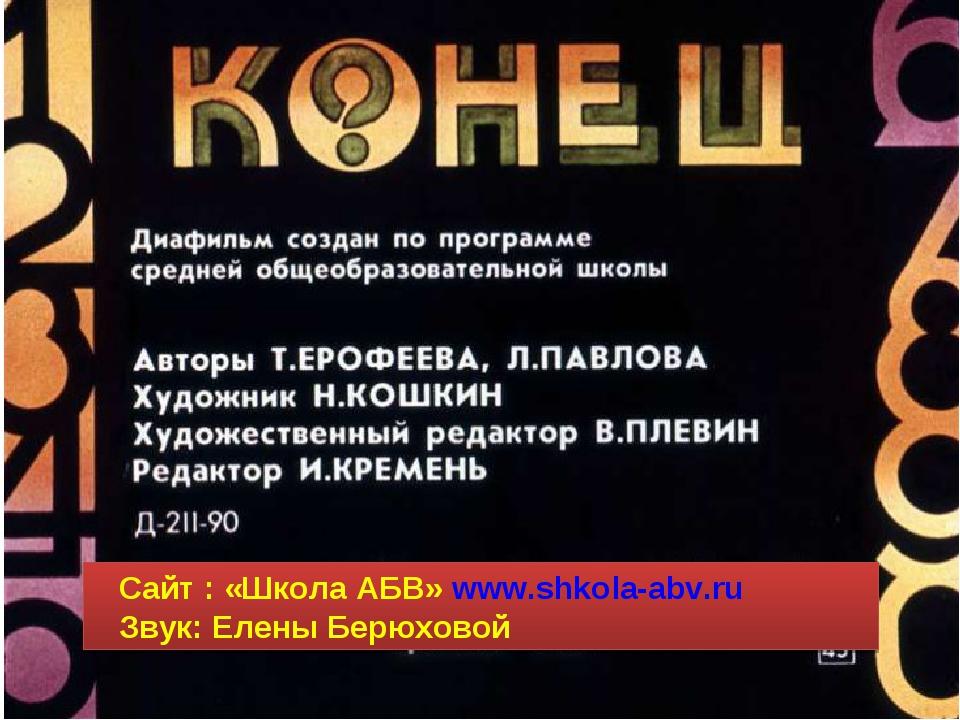 Сайт : «Школа АБВ» www.shkola-abv.ru Звук: Елены Берюховой