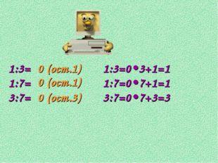 1:3= 1:7= 3:7= 0 (ост.1) 0 (ост.1) 0 (ост.3) 1:3=0•3+1=1 1:7=0•7+1=1 3:7=0•7+