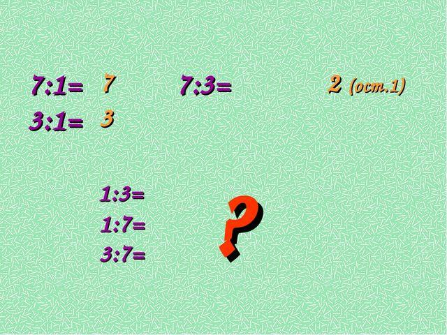 7:1= 7:3= 3:1= 1:3= 1:7= 3:7= 7 3 2 (ост.1) ?