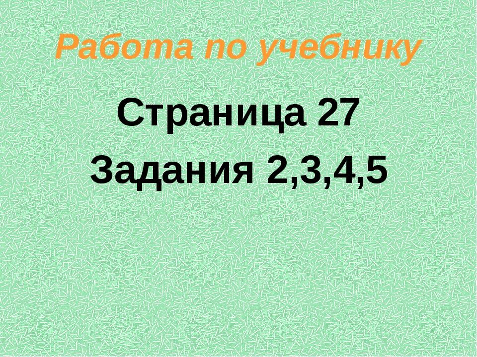 Работа по учебнику Страница 27 Задания 2,3,4,5