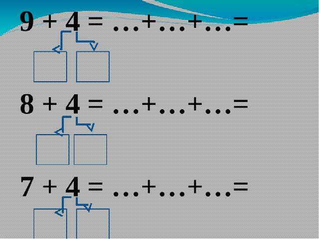 9 + 4 = …+…+…= 8 + 4 = …+…+…= 7 + 4 = …+…+…=