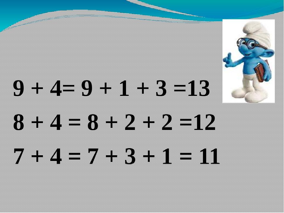 9 + 4= 9 + 1 + 3 =13 8 + 4 = 8 + 2 + 2 =12 7 + 4 = 7 + 3 + 1 = 11