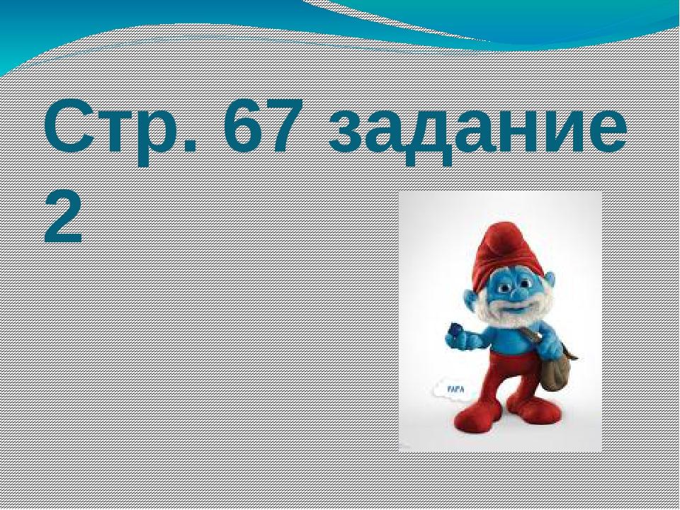 Стр. 67 задание 2