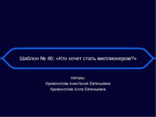 Шаблон № 46: «Кто хочет стать миллионером?» Авторы: Кривоногова Анастасия Евг