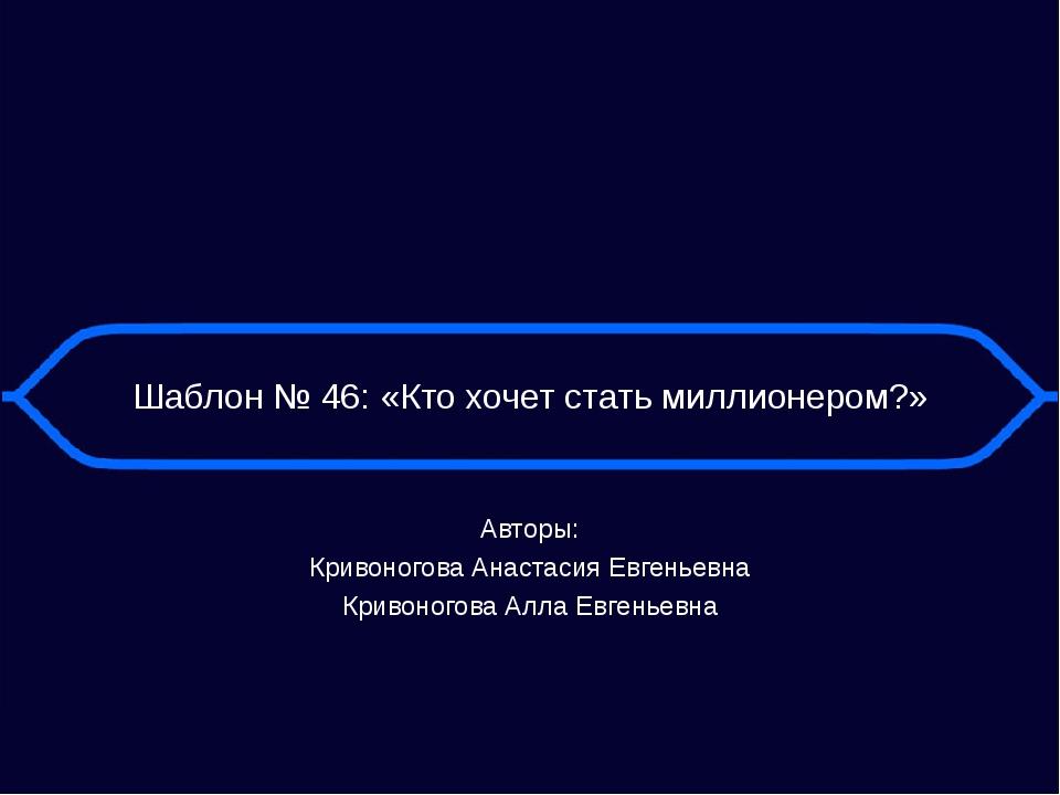 Шаблон № 46: «Кто хочет стать миллионером?» Авторы: Кривоногова Анастасия Евг...