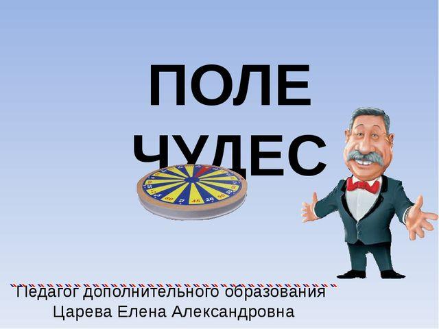 ПОЛЕ ЧУДЕС Педагог дополнительного образования Царева Елена Александровна