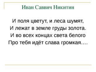Иван Саввич Никитин И поля цветут, и леса шумят, И лежат в земле груды золота