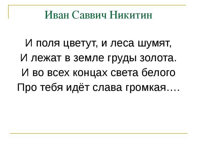 Иван Саввич Никитин И поля цветут, и леса шумят, И лежат в земле груды золота...