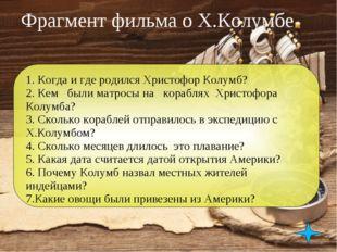 Фрагмент фильма о Х.Колумбе 1. Когда и где родился Христофор Колумб? 2. Кем