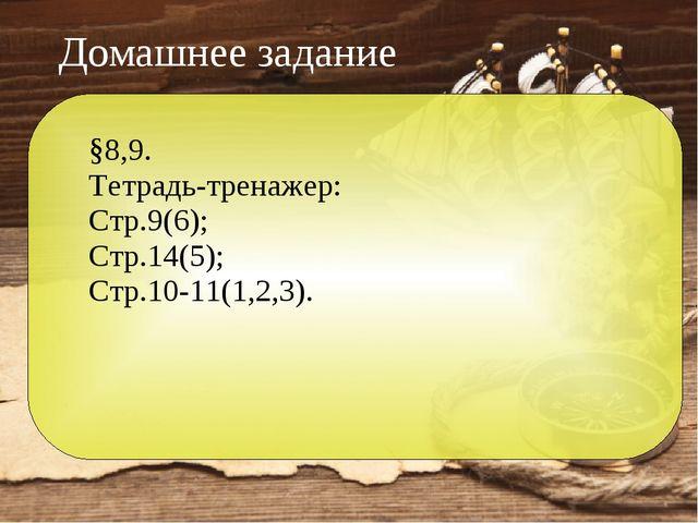 Домашнее задание §8,9. Тетрадь-тренажер: Стр.9(6); Стр.14(5); Стр.10-11(1,2,3).