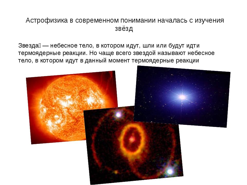 Астрофизика в современном понимании началась с изучения звёзд Звезда́ — небе...
