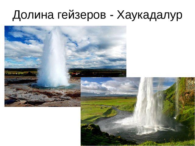 Долина гейзеров - Хаукадалур