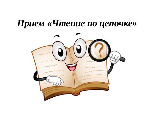 Прием «Чтение по цепочке»