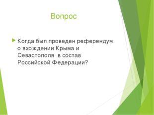 Вопрос Когда был проведен референдум о вхождении Крыма и Севастополя в состав