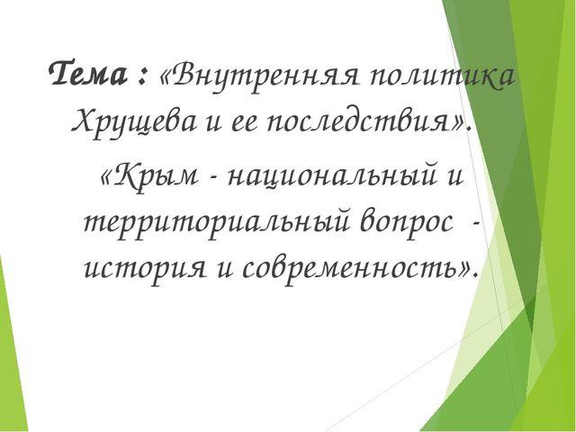 Тема : «Внутренняя политика Хрущева и ее последствия». «Крым - национальный...