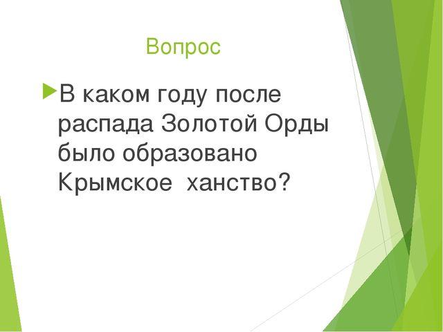 Вопрос В каком году после распада Золотой Орды было образовано Крымское ханст...