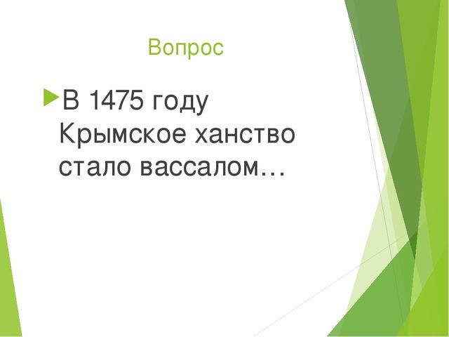 Вопрос В 1475 году Крымское ханство стало вассалом…