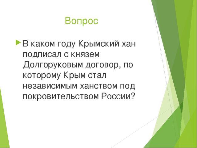 Вопрос В каком году Крымский хан подписал с князем Долгоруковым договор, по к...
