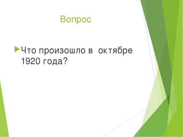 Вопрос Что произошло в октябре 1920 года?