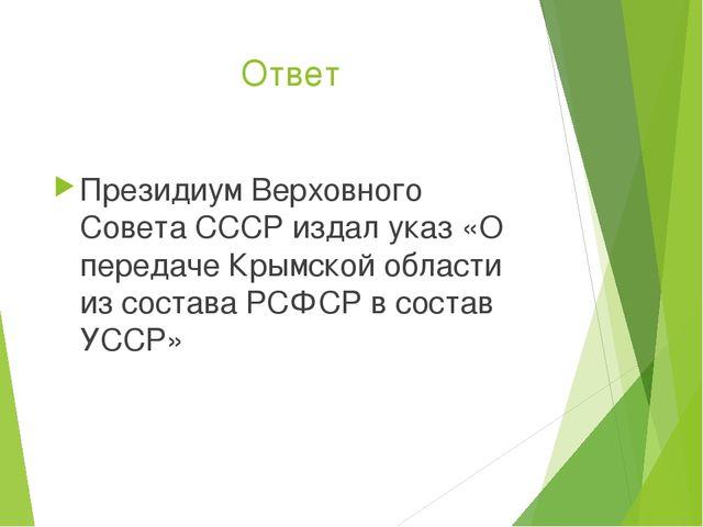 Ответ Президиум Верховного Совета СССР издал указ «О передаче Крымской област...