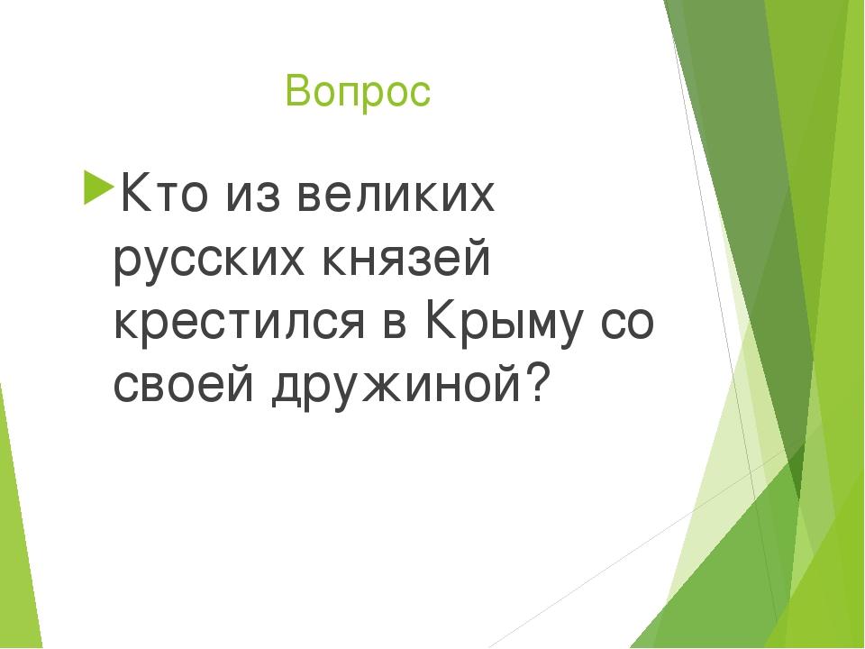 Вопрос Кто из великих русских князей крестился в Крыму со своей дружиной?