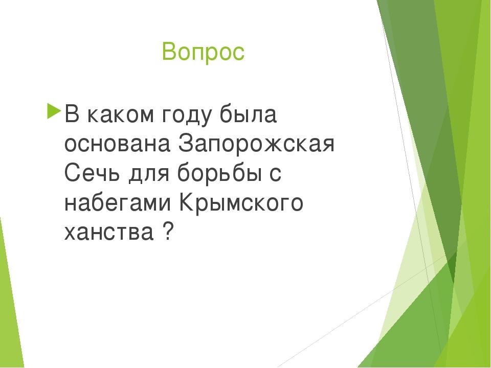 Вопрос В каком году была основана Запорожская Сечь для борьбы с набегами Крым...