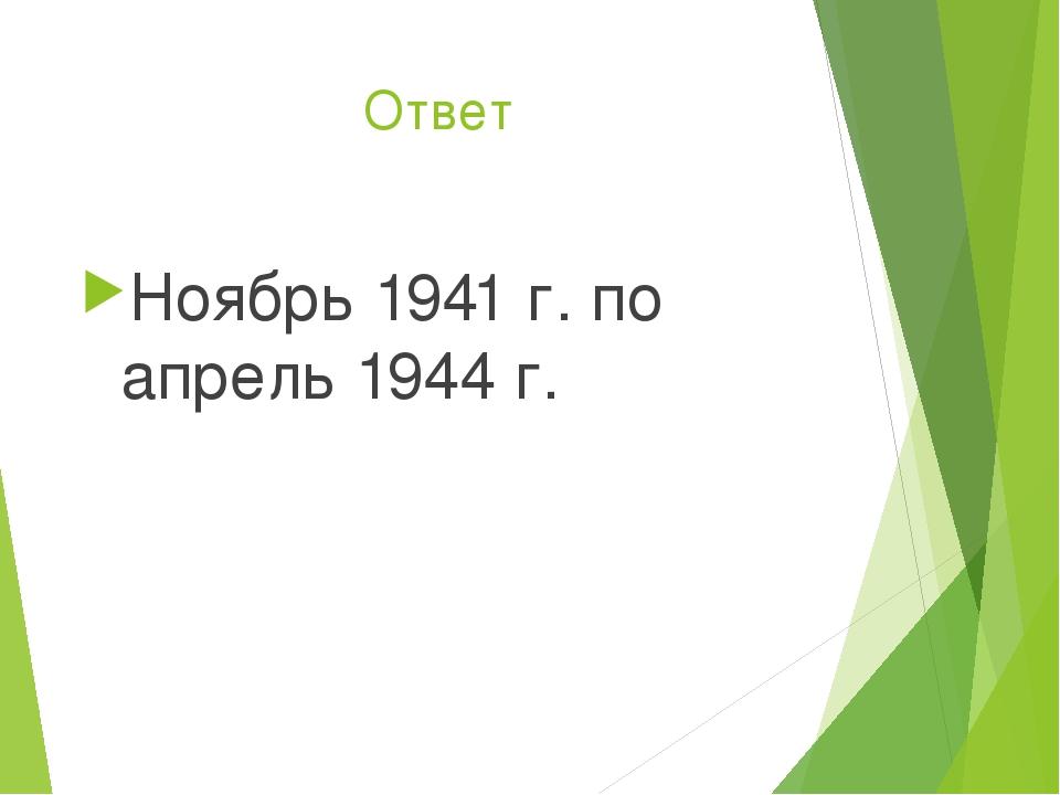 Ответ Ноябрь 1941 г. по апрель 1944 г.