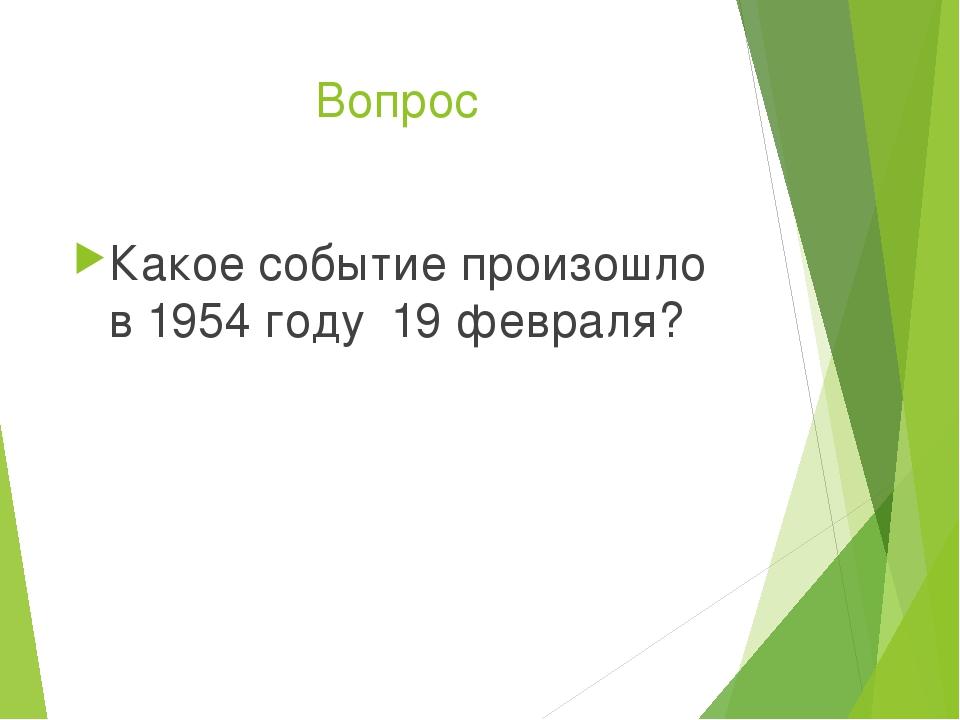 Вопрос Какое событие произошло в 1954 году 19 февраля?