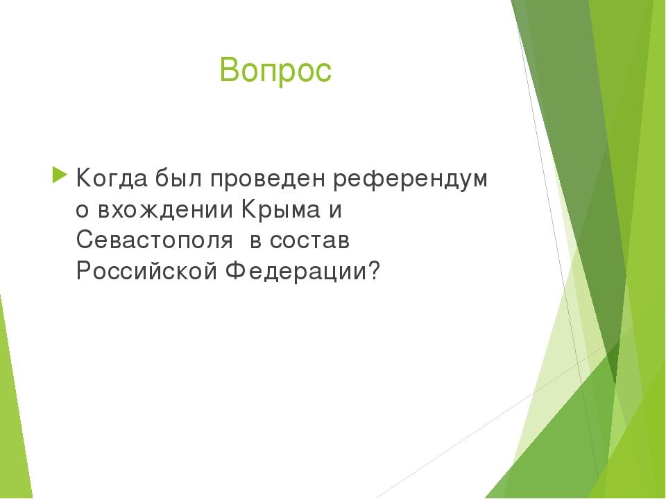 Вопрос Когда был проведен референдум о вхождении Крыма и Севастополя в состав...