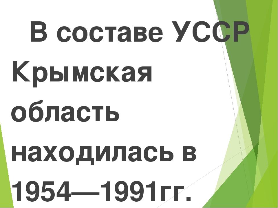 В составе УССР Крымская область находилась в 1954—1991гг. Политические причи...