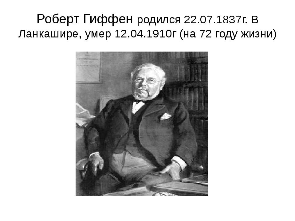 Роберт Гиффен родился 22.07.1837г. В Ланкашире, умер 12.04.1910г (на 72 году...