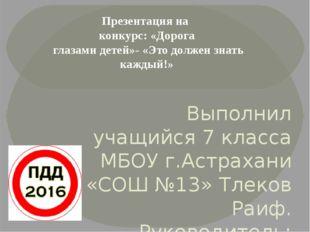 Выполнил учащийся 7 класса МБОУ г.Астрахани «СОШ №13» Тлеков Раиф. Руководит