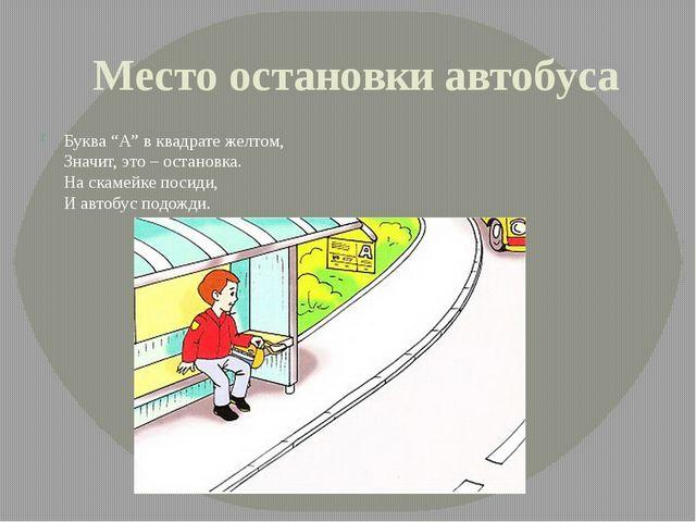 "Место остановки автобуса Буква ""А"" в квадрате желтом, Значит, это – остановка..."