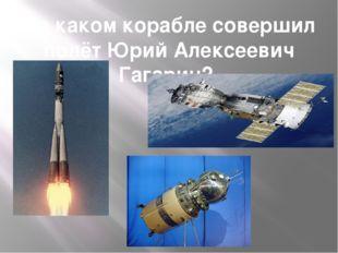 На каком корабле совершил полёт Юрий Алексеевич Гагарин?