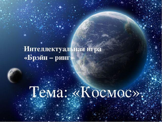 Интеллектуальная игра «Брэйн – ринг» Тема: «Космос».