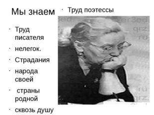 Мы знаем Труд поэтессы Труд писателя нелегок. Страдания народа своей страны р