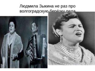 Людмила Зыкина не раз про волгоградскую берёзку пела