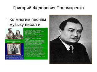 Григорий Фёдорович Пономаренко Ко многим песням музыку писал и другом настоящ