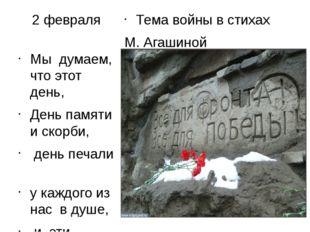 2 февраля Тема войны в стихах М. Агашиной Мы думаем, что этот день, День памя