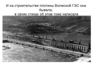 И на строительстве плотины Волжской ГЭС она бывала, в своих стихах об этом то