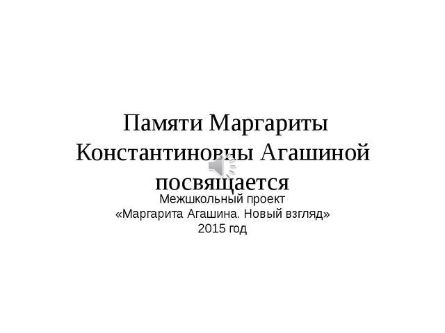 Памяти Маргариты Константиновны Агашиной посвящается Межшкольный проект «Мар...