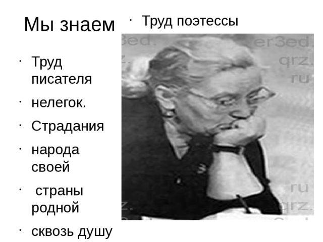 Мы знаем Труд поэтессы Труд писателя нелегок. Страдания народа своей страны р...