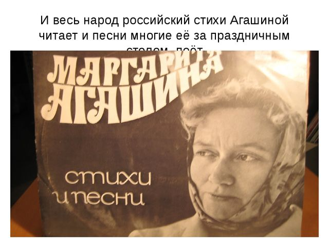 И весь народ российский стихи Агашиной читает и песни многие её за праздничны...