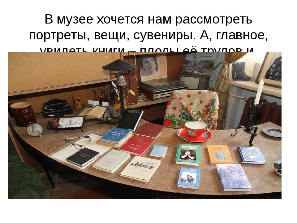 В музее хочется нам рассмотреть портреты, вещи, сувениры. А, главное, увидеть...