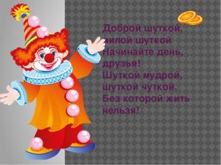 Доброй шуткой, милой шуткой Начинайте день, друзья! Шуткой мудрой, шуткой чу