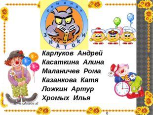 Карлуков Андрей Касаткина Алина Маланичев Рома Казанкова Катя Ложкин Артур Х